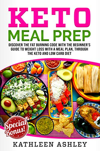 Keto Meal Prep: Discover the fat burning code with the beginner's guide to weight loss with a meal plan, through the keto and low carb diet by Kathleen Ashley