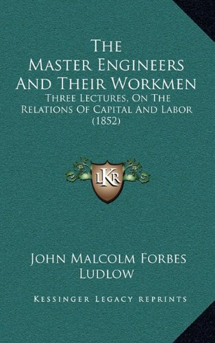 Download The Master Engineers And Their Workmen: Three Lectures, On The Relations Of Capital And Labor (1852) pdf