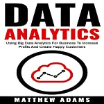 Data Analytics: Using Big Data Analytics for Business to Increase Profits and Create Happy Customers   Matthew Adams