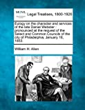 Eulogy on the character and services of the late Daniel Webster : pronounced at the request of the Select and Common Councils of the city of Philadelphia, January 18 1853, William H. Allen, 1240006950