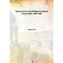 Recueil des Actes de Philippe Ier, Roi de France (1059-1108) 1908 [Hardcover]
