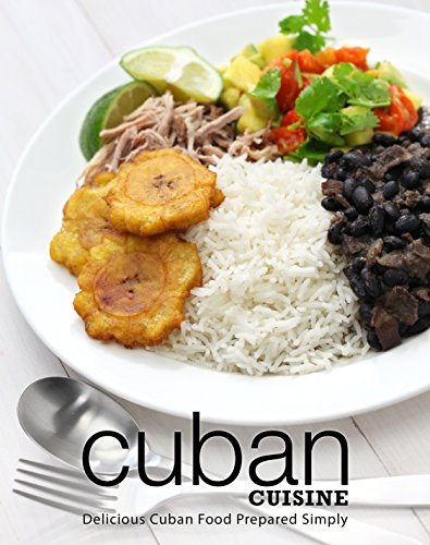 Cuban Cuisine: Delicious Cuban Food Prepared Simply by BookSumo Press