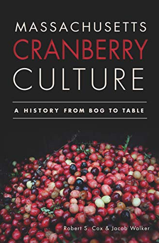 Massachusetts Cranberry Culture: A History from Bog to Table by Robert S. Cox, Jacob Walker
