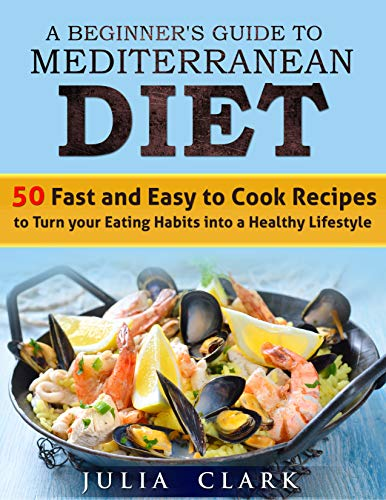 A Beginner's Guide to Mediterranean Diet: 50 Fast and Easy to Cook Recipes to Turn your Eating Habits into a Healthy Lifestyle by Julia Clark