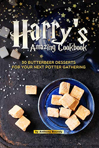 Harry's Amazing Cookbook: 30 Butterbeer Desserts for Your Next Potter Gathering by Anthony Boundy