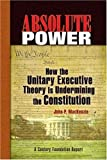 Absolute Power: How the Unitary Executive Theory Is Undermining the Constitution (Century Foundation Books (Century Foundation Press)) by John P. MacKenzie (2008-01-16)