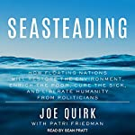 Seasteading: How Floating Nations Will Restore the Environment, Enrich the Poor, Cure the Sick, and Liberate Humanity from Politicians | Joe Quirk,Patri Friedman