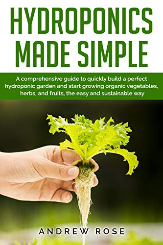 Hydroponics made simple: A comprehensive guide to quickly build a perfect hydroponic garden and start growing organic vegetables, herbs, and fruits, the easy and sustainable way