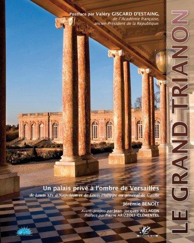 Le Grand Trianon : Un Palais Privé à L'ombre De Versailles, De Louis XIV à Napoléon Et De Louis-Philippe Au Général De Gaulle