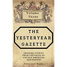 The Yesteryear Gazette: Volume Three: Amazing Stories From the Pages of Vintage American Newspapers