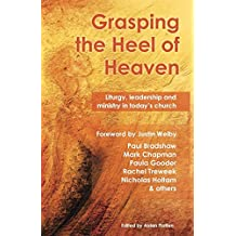 Grasping the Heel of Heaven: Liturgy, Leadership and Ministry in Today's Church