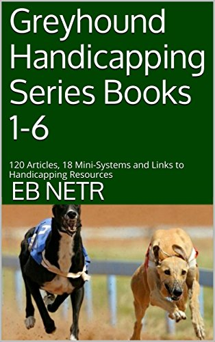 Greyhound Handicapping Series Books 1-6: 120 Articles, 18 Mini-Systems and Links to Handicapping Resources