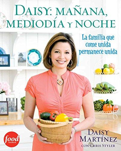 Daisy: mañana, mediodía y noche (Daisy: Morning, Noon, and Night): La fimilia que come unida permanece unida (Atria Espanol) (Spanish Edition) by Daisy Martinez