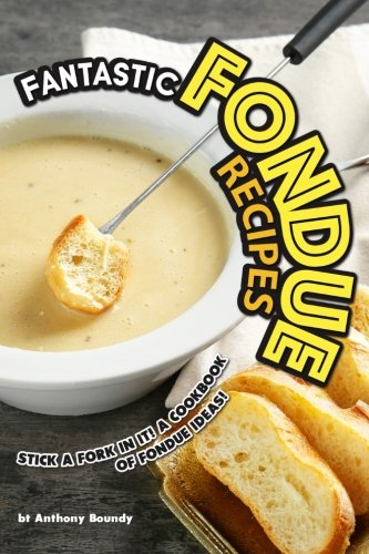 Fantastic Fondue Recipes: Stick a Fork in It! A Cookbook of Fondue Ideas! by Anthony Boundy