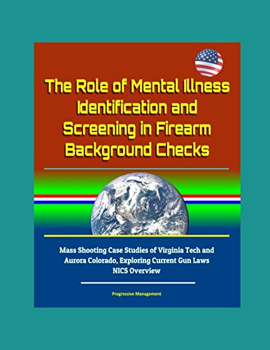 Download The Role of Mental Illness Identification and Screening in Firearm Background Checks - Mass Shooting Case Studies of Virginia Tech and Aurora Colorado, Exploring Current Gun Laws, NICS Overview pdf epub