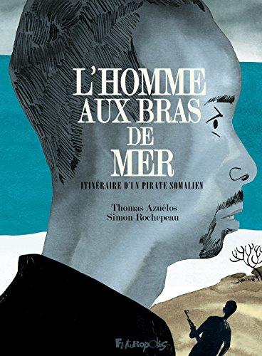 L'homme aux bras de mer. Itinéraire d'un pirate somalien (BANDES DESSINEE) (French Edition)