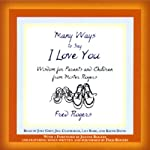 Many Ways to Say I Love You: Wisdom for Parents and Children from Mister Rogers | Fred Rogers