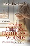 A Memoir: Healing Childhood Emotional Wounds: An Adult's Journey to God's Love