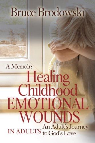 A Memoir: Healing Childhood Emotional Wounds: An Adult's Journey to God's Love