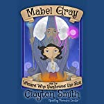 Mabel Gray and the Wizard Who Swallowed the Sun: The Adventures of Mabel Gray Volume 1 | Clayton Smith