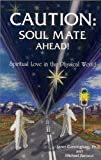 Caution: Soul Mate Ahead! Spiritual Love in the Physical World