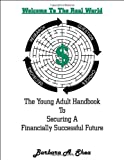 Welcome to the Real World : The Young Adult Handbook to Securing a Financially Successful Future, Barbara A. Shea, 0985014504