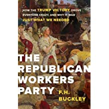 The Republican Workers Party: How the Trump Victory Drove Everyone Crazy, and Why It Was Just What We Needed