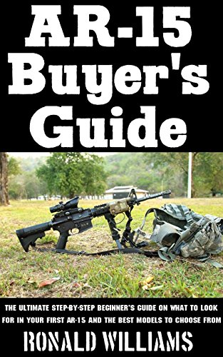 AR-15 Buyer's Guide: The Ultimate Step-By-Step Beginner's Guide On What To Look For In Your AR-15 and the Best Models To Choose From