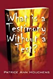 What Is a Testimony Without a Test?, Patrice Ann Houchens, 1478721499