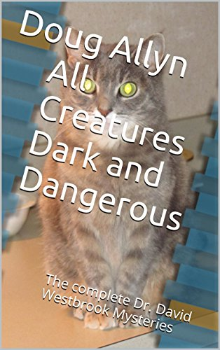 All Creatures Dark and Dangerous: The complete Dr. David Westbrook Mysteries