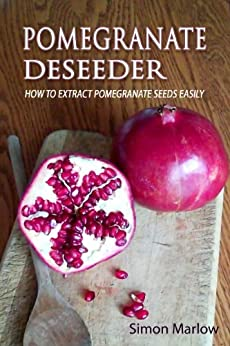 Pomegranate Deseeder: How to Extract Pomegranate Seeds Easily by [Marlow, Simon]