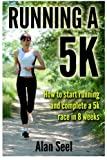 Running a 5k : How to Start Running and Complete a 5k Race in 8 Weeks, Alan Seel, 1480092363