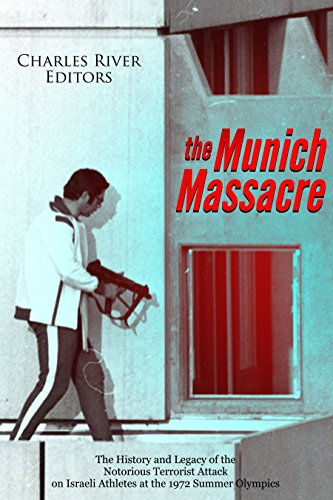 The Munich Massacre: The History and Legacy of the Notorious Terrorist Attack on Israeli Athletes at the 1972 Summer Olympics