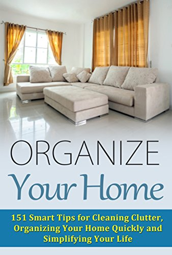 (Organize Your Home: 151 Smart Tips for Cleaning Clutter, Organizing Your Home Quickly and Simplifying Your Life (Cleaning House, Organizing Your Home, ... Organize Your Life, Home Solutions Book 1))