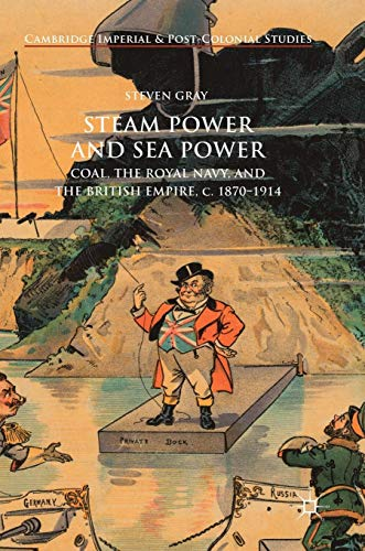 Steam Power and Sea Power: Coal, the Royal Navy, and the British Empire, c. 1870-1914 (Cambridge Imperial and Post-Colonial Studies Series) ()