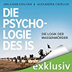 Die Psychologie des IS: Die Logik der Massenmörder | Jan Ilhan Kizilhan,Alexandra Cavelius