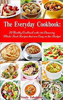 The Everyday Cookbook: A Healthy Cookbook with 130 Amazing Whole Food Recipes That are Easy on the Budget (Free Gift): Breakfast, Lunch and Dinner Made Simple (Healthy Cooking and Eating) by [Tabakova, Vesela]