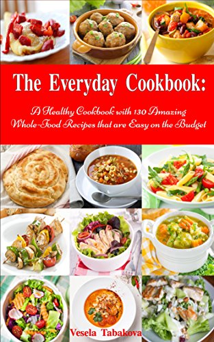 The Everyday Cookbook: A Healthy Cookbook with 130 Amazing Whole Food Recipes That are Easy on the Budget (Free Gift): Breakfast, Lunch and Dinner Made Simple (Healthy Cooking and