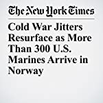 Cold War Jitters Resurface as More Than 300 U.S. Marines Arrive in Norway | Dan Bilefsky,Henrik Pryser Libell