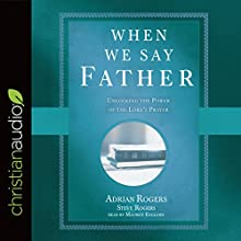 When We Say Father: Unlocking the Power of the Lord's Prayer Audiobook by Adrian Rogers, Steve Rogers Narrated by Maurice England