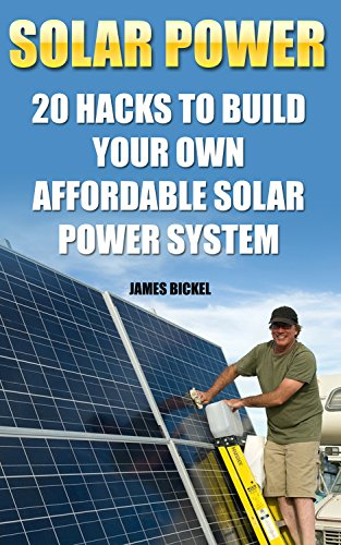 Solar Power: 20 Hacks to Build Your Own Affordable Solar Power System: (Solar Power Systems For Homes, Affordable Solar Power) (Off Grid Solar Power Systems, Solar Power Systems) by [Bickel, James]