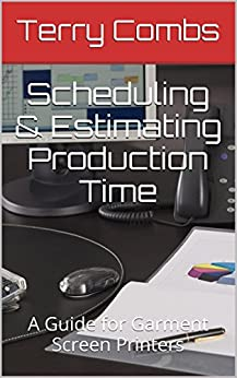 Scheduling & Estimating Production Time: A Guide for Garment Screen Printers by [Combs, Terry]
