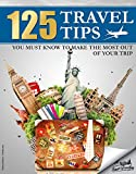 TRAVEL: 125 Travel Tips You Must Know to Make the Most Out Of Your Trip (Travel, Travel Guides, Travel Books)