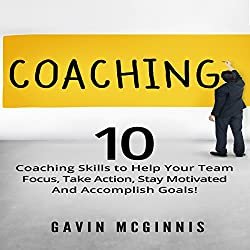 Coaching: 10 Coaching Skills to Help Your Team Focus, Take Action, Stay Motivated and Accomplish Goals!