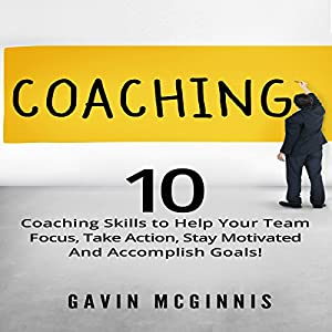 Coaching: 10 Coaching Skills to Help Your Team Focus, Take Action, Stay Motivated and Accomplish Goals! Audiobook