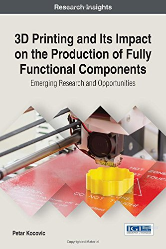 3D Printing and Its Impact on the Production of Fully Functional Components: Emerging Research and Opportunities (Advances in Chemical and Materials Engineering)