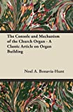 The Console and Mechanism of the Church Organ - a Classic Article on Organ Building, Noel A. Bonavia-Hunt, 1447454359