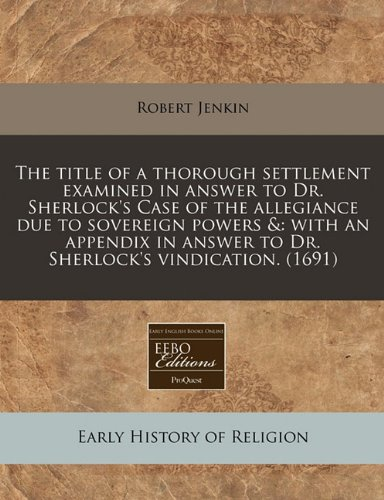Download The title of a thorough settlement examined in answer to Dr. Sherlock's Case of the allegiance due to sovereign powers &: with an appendix in answer to Dr. Sherlock's vindication. (1691) pdf epub
