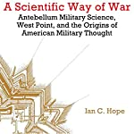 A Scientific Way of War: Antebellum Military Science, West Point, and the Origins of American Military Thought - Studies in War, Society, and the Military | Ian Clarence Hope