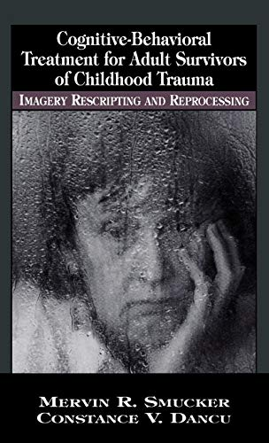 Cognitive-Behavioral Treatment for Adult Survivors of Childhood Trauma: Imagery, Rescripting and Reprocessing (New Directions in Cognitive-Behavior Therapy)